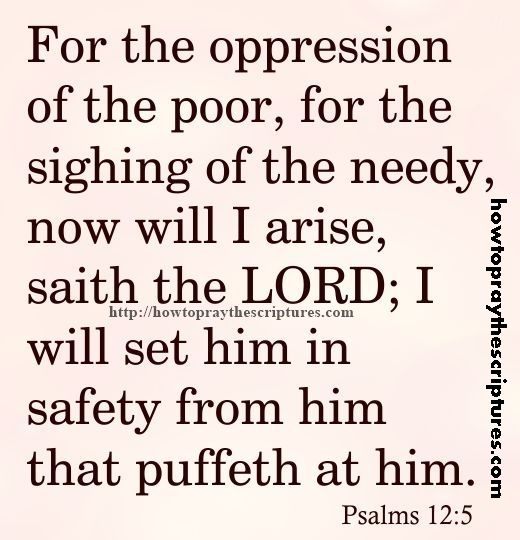 For The Oppression Of The Poor Psalms 12-5 for the sighing of the needy now will I arise saith the LORD I will set him in safety from him that puffeth at