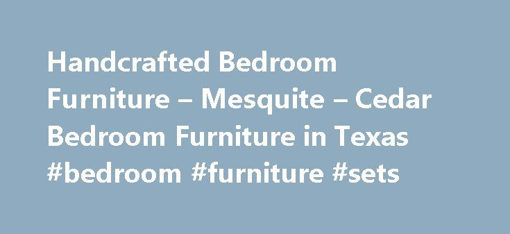Handcrafted Bedroom Furniture – Mesquite – Cedar Bedroom Furniture in Texas #bedroom #furniture #sets http://bedroom.remmont.com/handcrafted-bedroom-furniture-mesquite-cedar-bedroom-furniture-in-texas-bedroom-furniture-sets/  #cedar bedroom furniture # Handcrafted Bedroom Furniture made from Cedar and Mesquite Enjoy the comforting warmth of fine aromatic cedar furniture and cabinetry from Bandera, Texas' premiere artisanal carpenters of Texas Country Furniture. Since 1999, Texas Country…