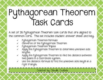 A set of 26 task cards that are aligned to the common core.  The set includes student answer sheet and key.Topics covered:-Pythagorean Theorem-Converse of the Pythagorean Theorem-Apply the Pythagorean Theorem to determine unknown side lengths.-Apply the Pythagorean Theorem to find the distance between two points in a coordinate system.-Use the distance formula to find the unknown side length in a right triangle.