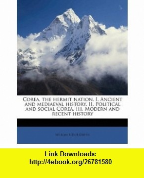 Corea, the hermit nation. I. Ancient and mediaeval history. II. Political and social Corea. III. Modern and recent history (9781178250909) William Elliot Griffis , ISBN-10: 1178250903  , ISBN-13: 978-1178250909 ,  , tutorials , pdf , ebook , torrent , downloads , rapidshare , filesonic , hotfile , megaupload , fileserve