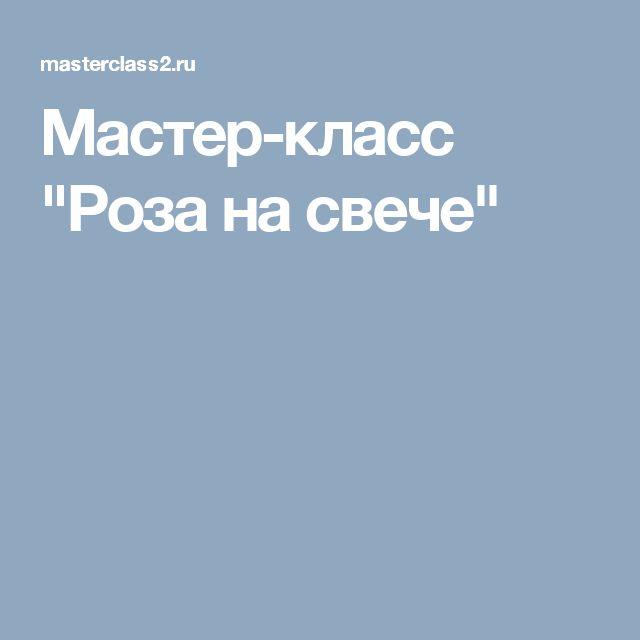 """Мастер-класс """"Роза на свече"""""""