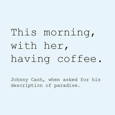Johny Cash, when asked for his description of paradise.