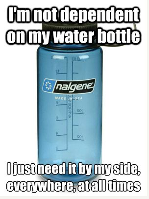 I'm not dependent on my water bottle. I just need it by my side everywhere, at all times.    This is me! :0)