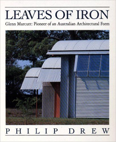 Leaves of Iron: Glenn Murcutt: Pioneer of an Australian Architectural Form…