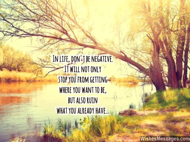 In life, don't be negative. It will not only stop you from getting where you want to be, but also ruin what you already have... via WishesMessages.com