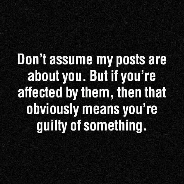Don't assume my posts are about you. But if you're affected by them, then that obviously means you're guilty of something. Guilty conscience much?. #guilty #guiltyconscience #dontassume