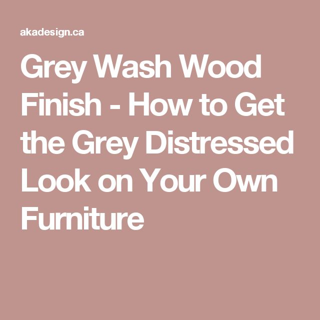 Grey Wash Wood Finish - How to Get the Grey Distressed Look on Your Own Furniture