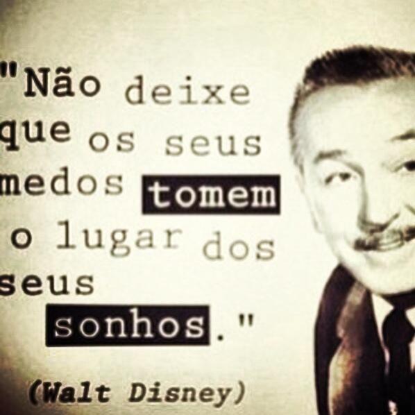 """""""Não deixe que os seus medos tomem o lugar dos seus sonhos"""" Walt Disney"""