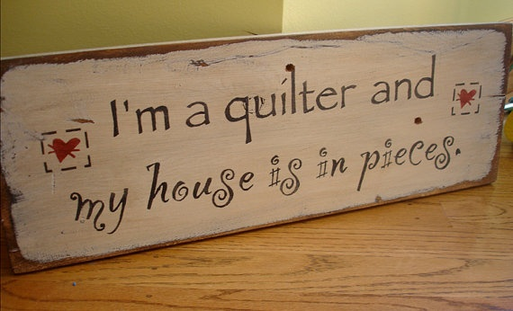 "One of my favorite quilting quotes........ "" I am a Quilter and my house is in Pieces!"""