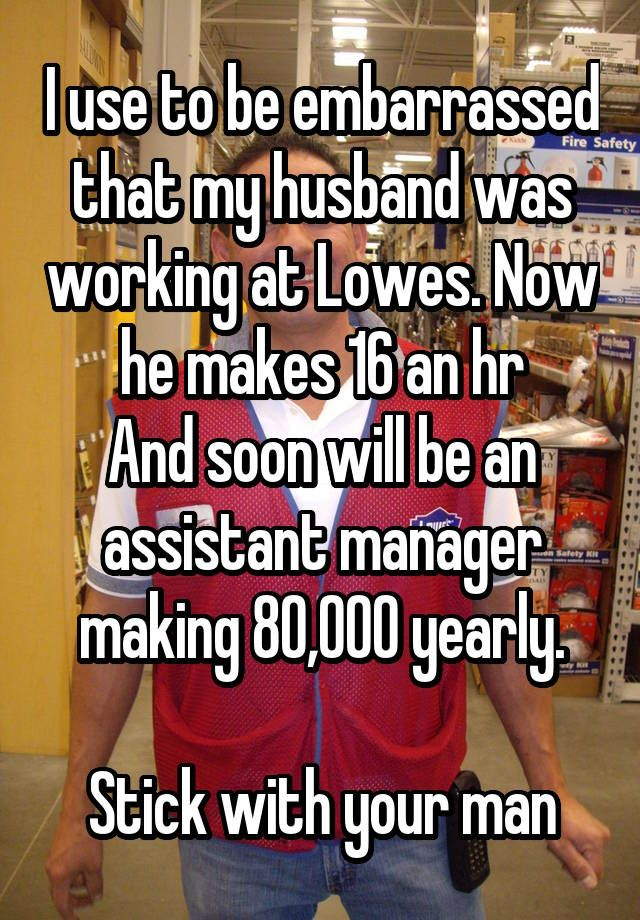 """I use to be embarrassed that my husband was working at Lowes. Now he makes 16 an hr And soon will be an assistant manager making 80,000 yearly.  Stick with your man"""