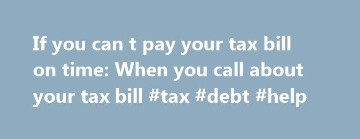 If you can t pay your tax bill on time: When you call about your tax bill #tax #debt #help http://india.nef2.com/if-you-can-t-pay-your-tax-bill-on-time-when-you-call-about-your-tax-bill-tax-debt-help/  # If you can't pay your tax bill on time 4. When you call about your tax bill Before you call You'll need to know: your reference number (eg 10-digit unique taxpayer reference, VAT reference number etc) the amount of the tax bill you're finding it difficult to pay and the reasons why what…