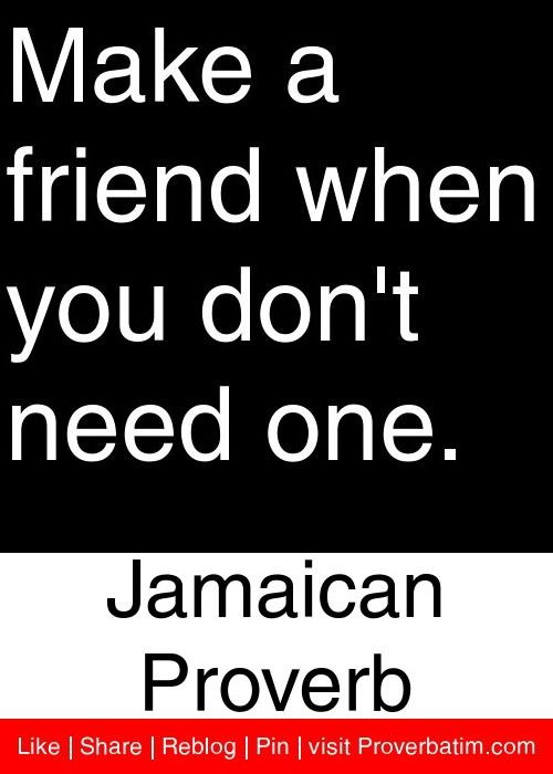 Make a friend when you don't need one. - Jamaican Proverb #proverbs #quotes