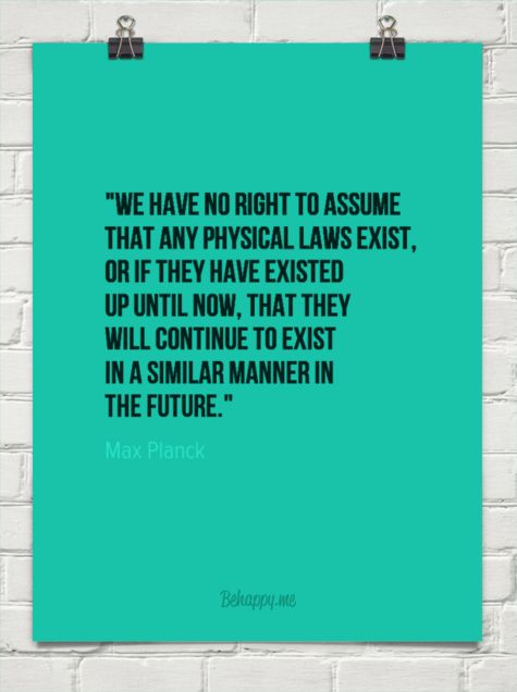 We have no right to assume that any physical laws exist, or if they have existed up until now, that they will continue to exist in a similar manner in the future. - Max Planck