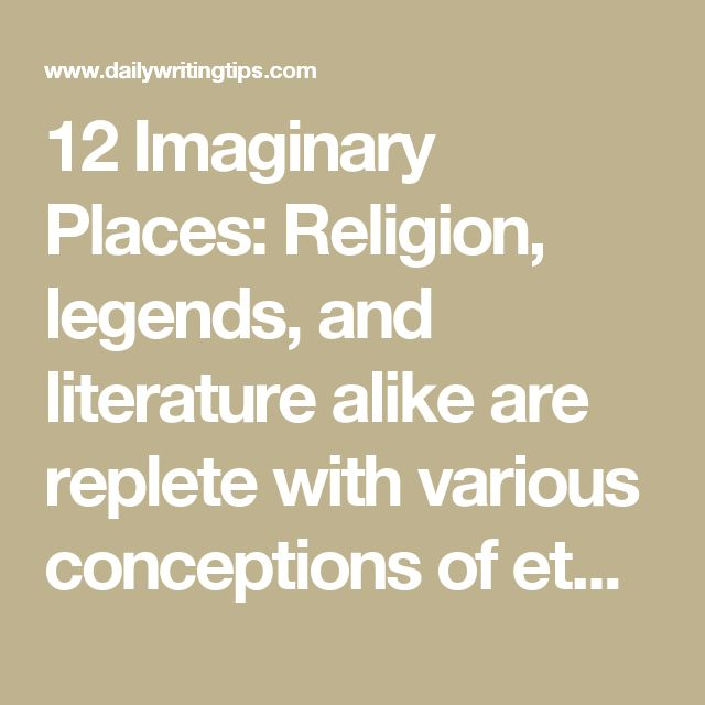 12 Imaginary Places: Religion, legends, and literature alike are replete with various conceptions of ethereal or terrestrial paradises or places with romantic flair. Here are a dozen examples of ideal locales, including their names, their origins, and their definitions.