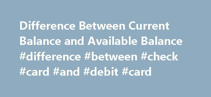 Difference Between Current Balance and Available Balance #difference #between #check #card #and #debit #card http://nebraska.nef2.com/difference-between-current-balance-and-available-balance-difference-between-check-card-and-debit-card/  # Difference Between Current Balance and Available Balance Current Balance vs Available Balance Have you been confused by the statement slip coming out of the ATM machine that mentions both current balance and available balance in your bank account? Often it…