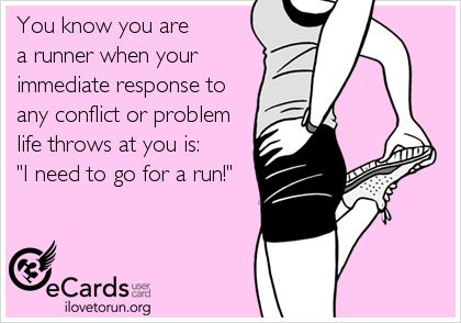 You know you are a runner when your immediate response to any conflict or problem life throws at you is 'I need to go for a run!'
