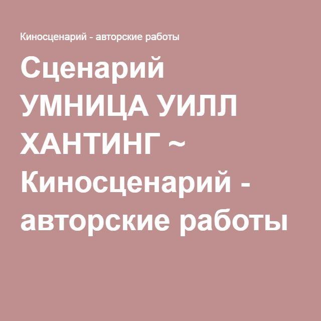 Сценарий УМНИЦА УИЛЛ ХАНТИНГ ~ Киносценарий - авторские работы