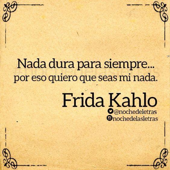 〽️ Nada dura para siempre... por eso quiero que seas mi nada. Frida Kahlo: