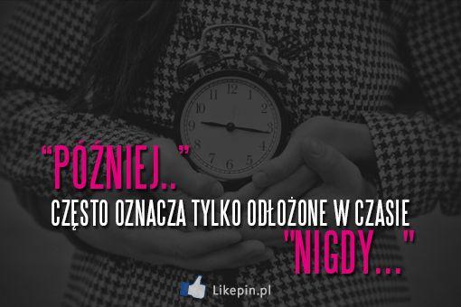Później często oznacza tylko odłożone w czasie nigdy | LikePin.pl - Cytaty, Sentencje, Demoty