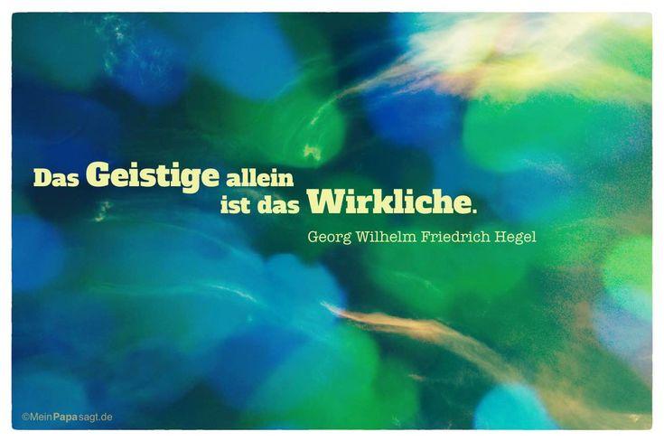 Mein Papa sagt...   Das Geistige allein ist das Wirkliche.  Georg Wilhelm Friedrich Hegel    Weisheiten und Zitate TÄGLICH NEU auf www.MeinPapasagt.de