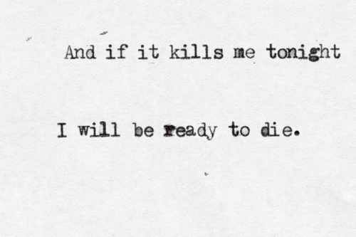 """""""And if it kills me tonight, I will be ready to die;"""" -- Skillet; Hero"""