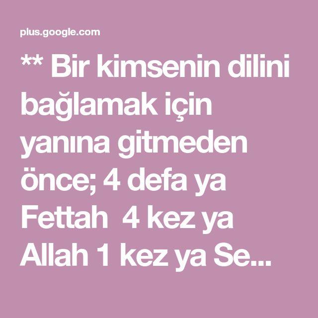 ** Bir kimsenin dilini bağlamak için yanına gitmeden önce; 4 defa ya Fettah 4 kez ya Allah 1 kez ya Semken ya ehken oku dile ne istersen karşı tarafı i... - Alara Ünlü - Google+