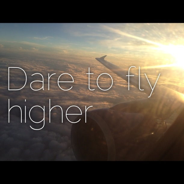 Dare to fly higher