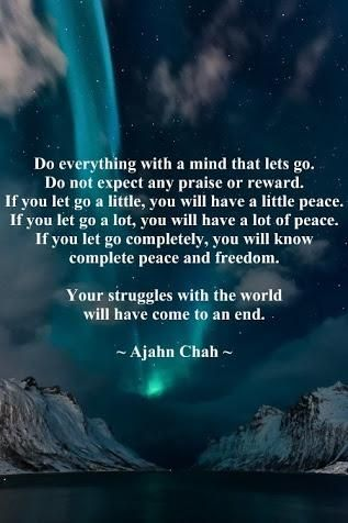 Do everything with a mind that lets go.   Do not expect any praise or reward.   If you let go a little, you will have a little peace.   If you let go a lot, you will have a lot of peace.   If you let go completely, you will know   complete peace and freedom.    Your struggles with the world   will have come to an end.    ~ Ajahn Chah ~