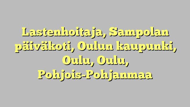 Lastenhoitaja, Sampolan päiväkoti, Oulun kaupunki, Oulu, Oulu, Pohjois-Pohjanmaa