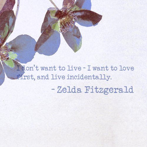 """I don't want to live - I want to love first, and live incidentally."" ~Zelda Fitzgerald"