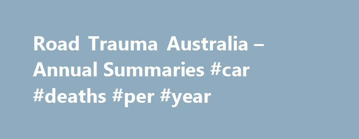 Road Trauma Australia – Annual Summaries #car #deaths #per #year http://delaware.remmont.com/road-trauma-australia-annual-summaries-car-deaths-per-year/  # BITRE Navigation Road Trauma Australia Annual Summaries Department ID:August 2016/INFRA2956 Release Date: August 2016 This annual bulletin contains calendar year counts of fatal road crashes and road crash deaths. It also includes rates of deaths per population, per registered vehicle and per vehicle kilometre travelled. Data are sourced…