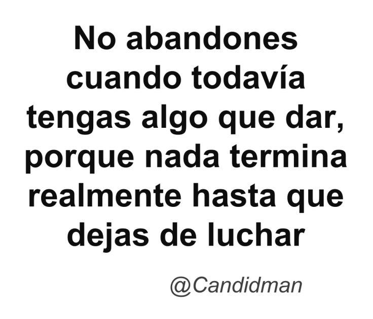 No abandones cuando todavía tengas algo que dar porque nada termina realmente hasta que dejas de luchar. @Candidman #Frases Candidman Reflexión @candidman