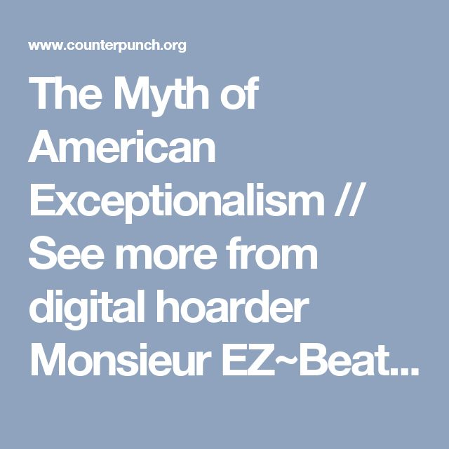 The Myth of American Exceptionalism // See more from digital hoarder Monsieur EZ~Beat! @  https://www.pinterest.com/MonsieurEZBeat/©