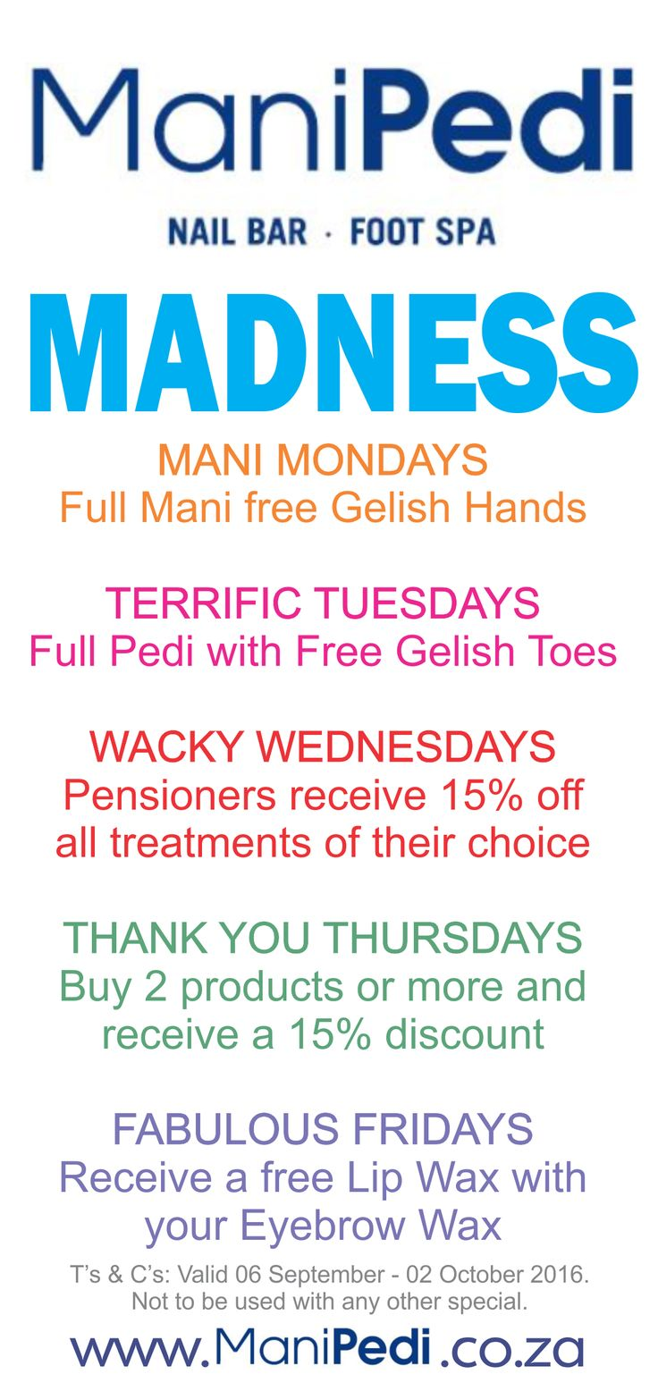 VISIT US FROM 06 SEPTEMBER UNTIL 02 OCTOBER 2016 to take advantage of these amazing specials.....   MANI MONDAYS  Full Mani free Gelish Hands   TERRIFIC TUESDAYS Full Pedi with Free Gelish Toes WACKY WEDNESDAYS Pensioners receive 15% off all treatments of their choice   THANK YOU THURSDAYS Buy 2 products or more and  receive a 15% discount    FABULOUS FRIDAYS Receive a free Lip Wax with  your Eyebrow Wax   www.facebook.com/ManiPediCT www.manipedi.co.za T's & C's Apply.