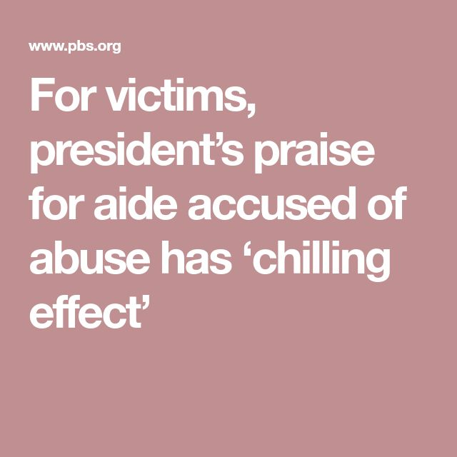 For victims, president's praise for aide accused of abuse has 'chilling effect'