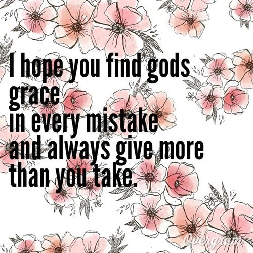 I hope you find Gods grace in every mistake and always give more than you take.-#Hope #quote