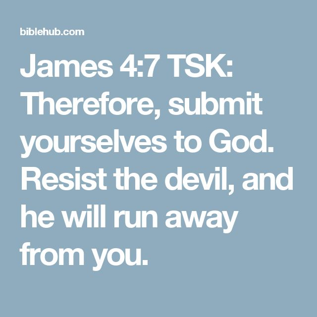 James 4:7 TSK: Therefore, submit yourselves to God. Resist the devil, and he will run away from you.