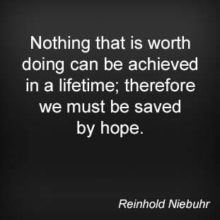 Nothing that is worth doing can be achieved in a lifetime; therefore we must be saved by hope. Reinhold Niebuhr