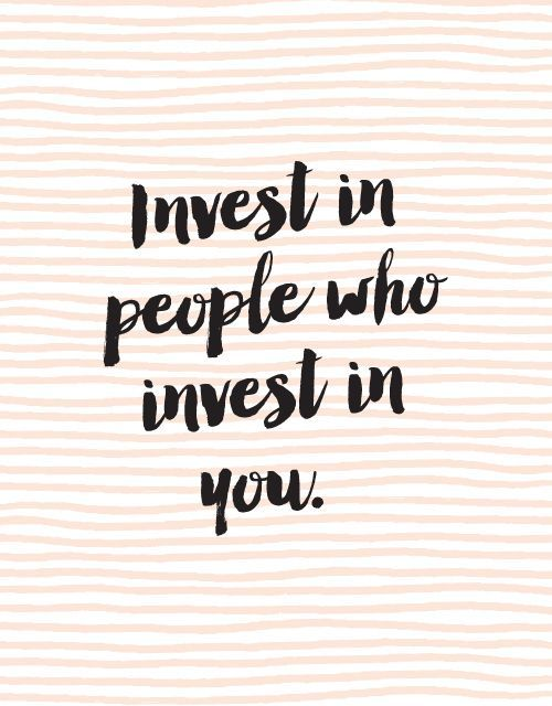 Invest in people who invest in you. Words of Wisdom & pretty type.