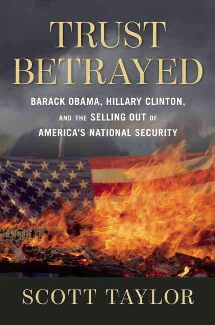 Trust Betrayed: Barack Obama Hillary Clinton and the Selling Out of America's National Security