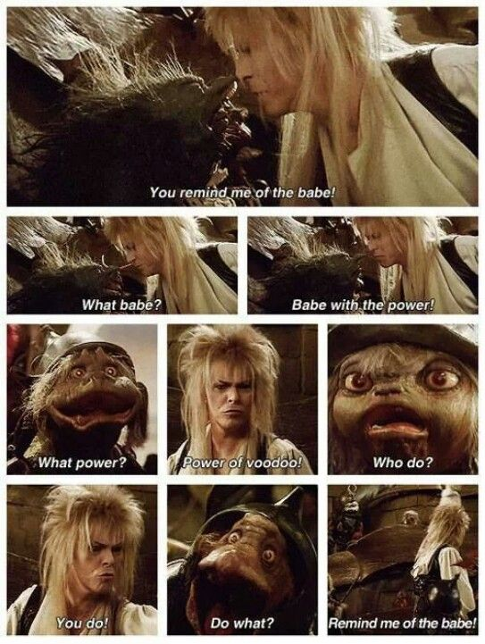 The Labyrinth! David Bowie kind of scared me, but I always loved him at the same time.