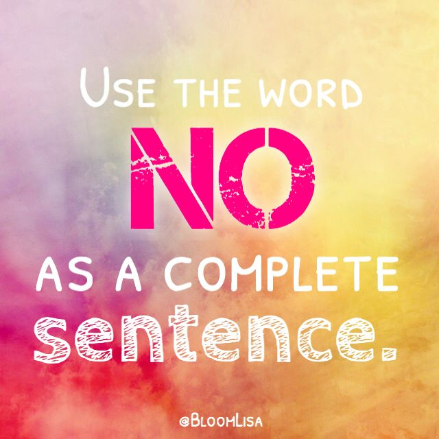 Start using the word NO as a complete sentence.