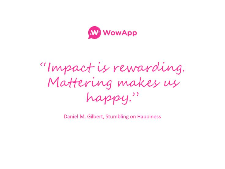 """Impact is rewarding. Mattering makes us happy.""  ― Daniel M. Gilbert, Stumbling on Happiness #sharingeconomy #charity #doinggood"