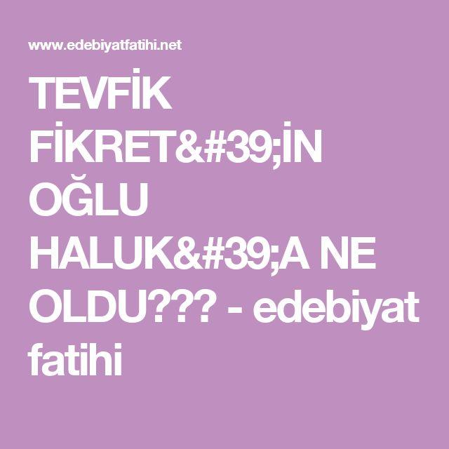 TEVFİK FİKRET'İN OĞLU HALUK'A NE OLDU??? - edebiyat fatihi