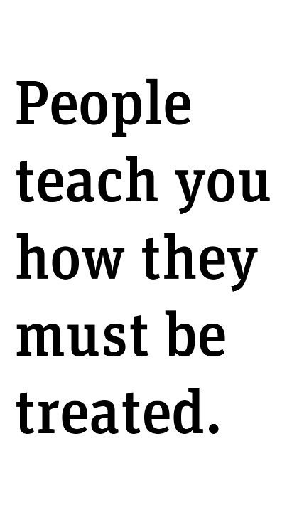 More importantly, you teach others how to treat you by accepting or rejecting their behavior towards you.