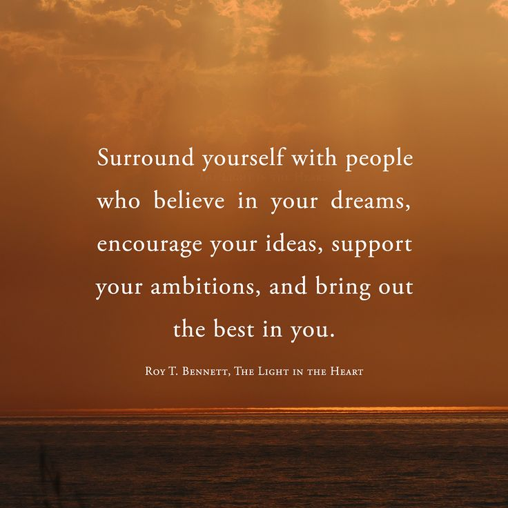 Surround yourself with people who believe in your dreams, encourage your ideas, support your ambitions, and bring out the best in you. Roy T. Bennett, The Light in the Heart