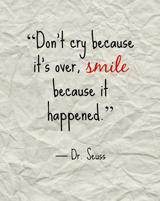 """Don't cry because it's over, smile because it happened.""  -Dr. Seuss  Remembering to see the positives"