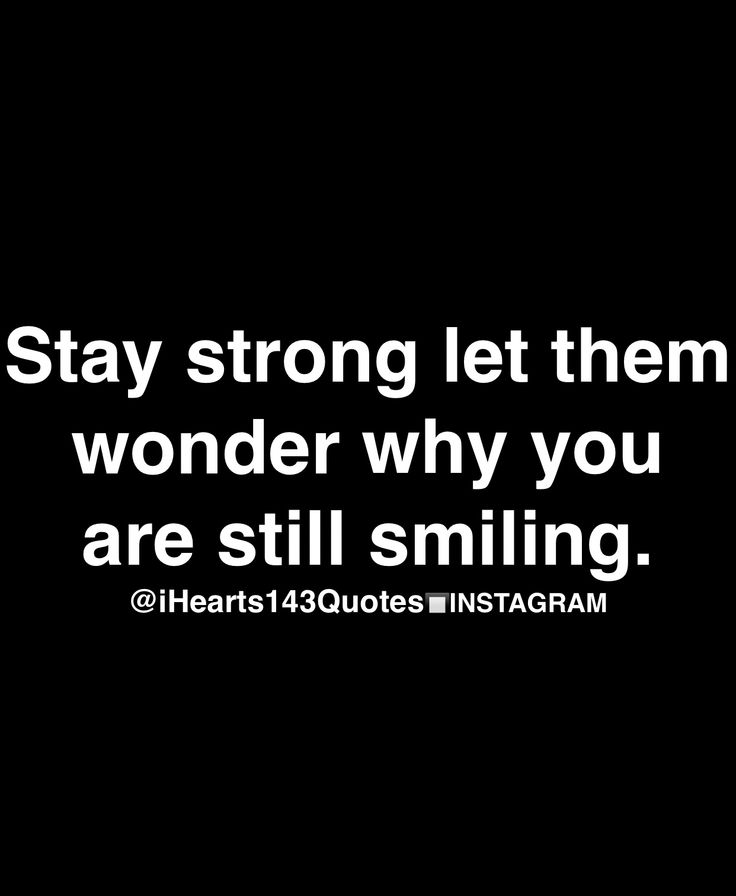 Stay strong let them wonder why you are still smiling.