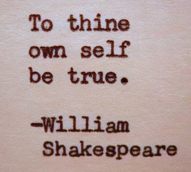 """To thine own self be true."" —​ William Shakespeare"