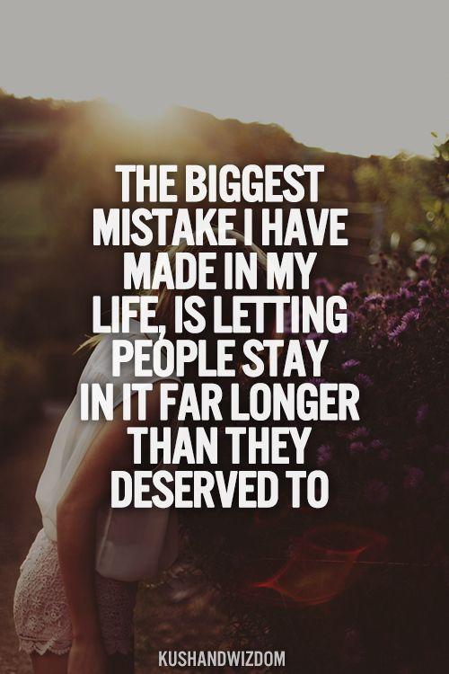 El error más grande que he cometido en mi vida es dejar a cierta gente quedarse en ella más tiempo del que merecían.